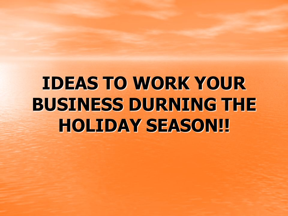 IDEAS TO WORK YOUR BUSINESS DURNING THE HOLIDAY SEASON!!