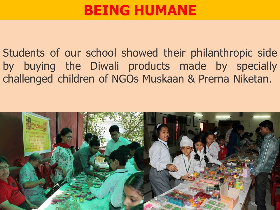 BEING HUMANE Students of our school showed their philanthropic side by buying the Diwali products made by specially challenged children of NGOs Muskaan & Prerna Niketan.
