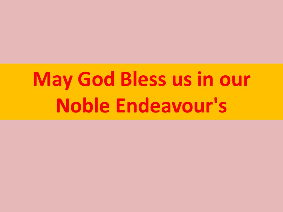 May God Bless us in our Noble Endeavour s