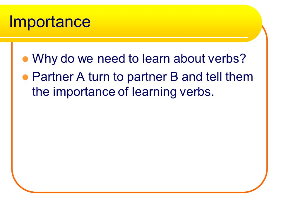 Importance Why do we need to learn about verbs.