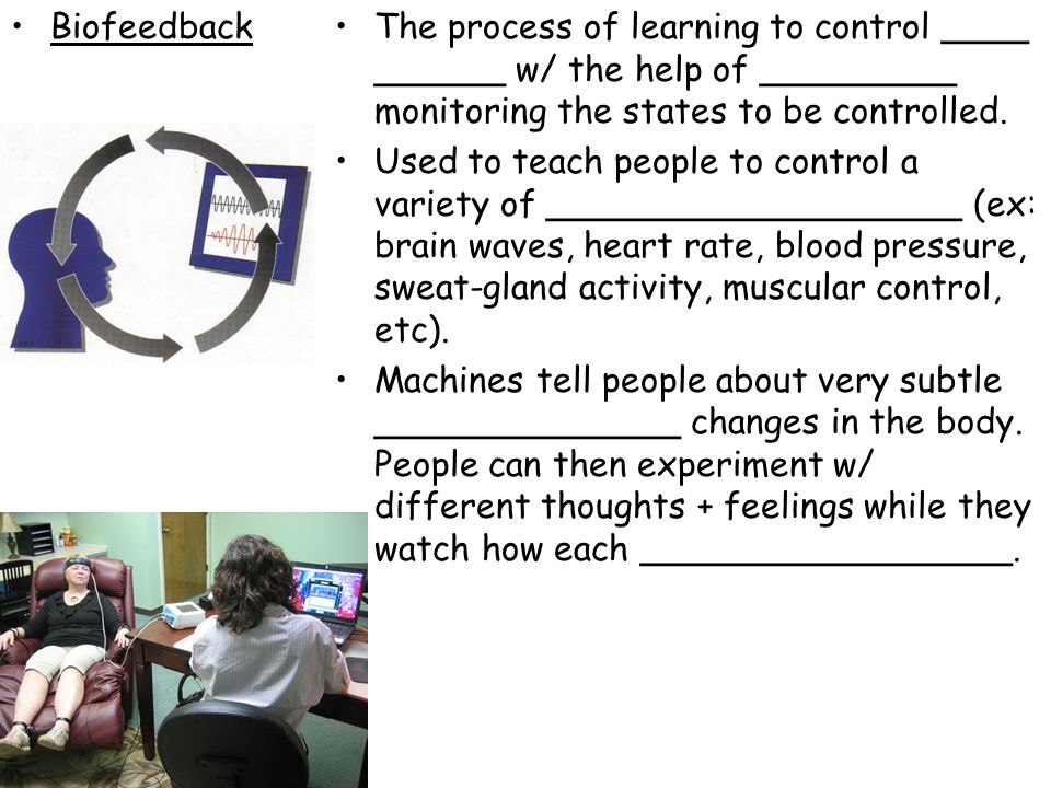 BiofeedbackThe process of learning to control ____ ______ w/ the help of _________ monitoring the states to be controlled. Used to teach people to con