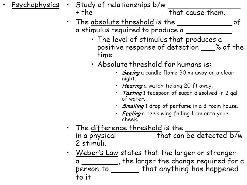 PsychophysicsStudy of relationships b/w ________________ + the ________________ that cause them. The absolute threshold is the ____________ of a stimu