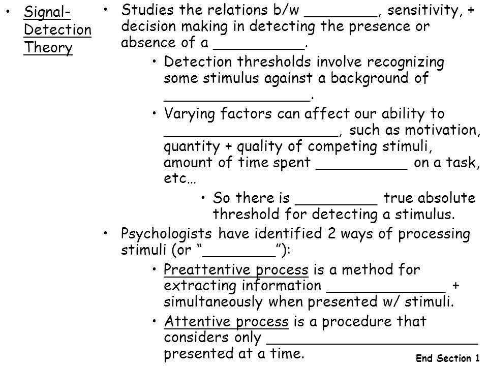 Signal- Detection Theory Studies the relations b/w ________, sensitivity, + decision making in detecting the presence or absence of a __________. Dete