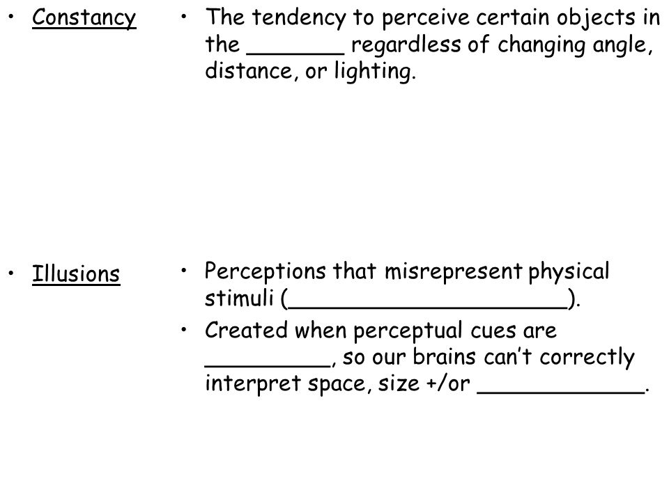 Constancy Illusions The tendency to perceive certain objects in the _______ regardless of changing angle, distance, or lighting. Perceptions that misr