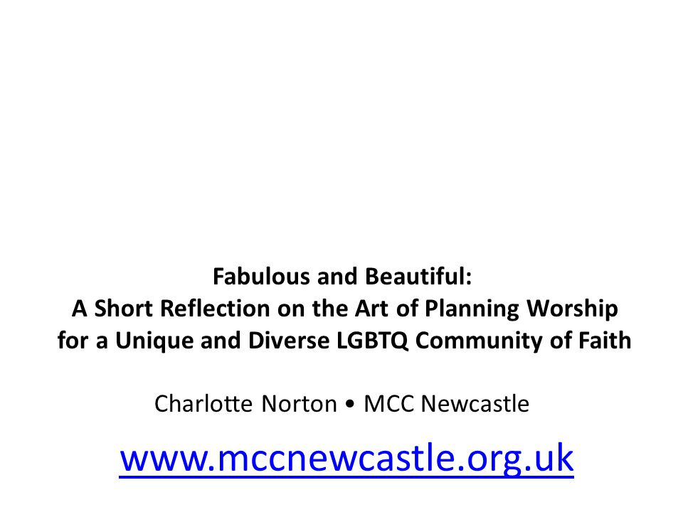 Fabulous and Beautiful: A Short Reflection on the Art of Planning Worship for a Unique and Diverse LGBTQ Community of Faith Charlotte Norton MCC Newcastle www.mccnewcastle.org.uk