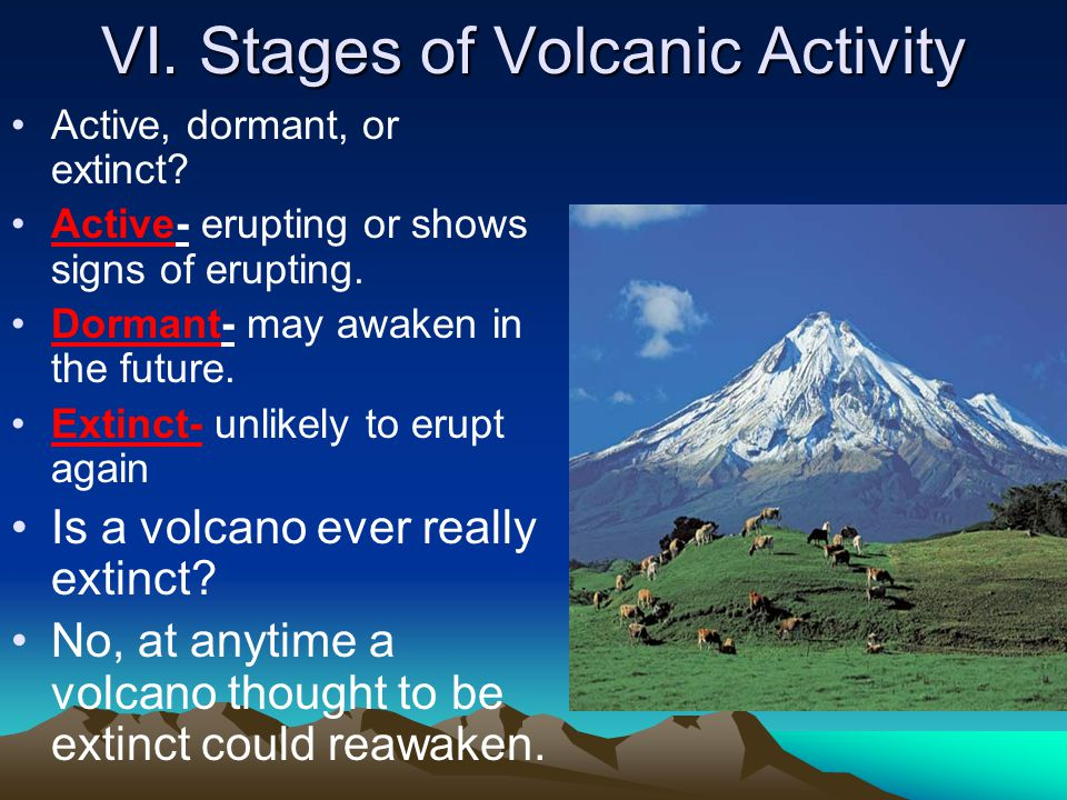 VI. Stages of Volcanic Activity Active, dormant, or extinct? Active- erupting or shows signs of erupting. Dormant- may awaken in the future. Extinct-