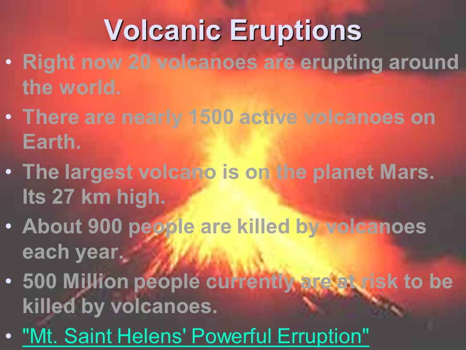 Volcanic Eruptions Right now 20 volcanoes are erupting around the world. There are nearly 1500 active volcanoes on Earth. The largest volcano is on th