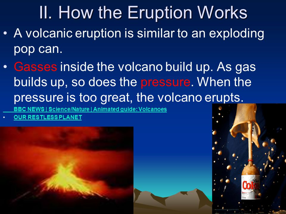 II. How the Eruption Works A volcanic eruption is similar to an exploding pop can. Gasses inside the volcano build up. As gas builds up, so does the p