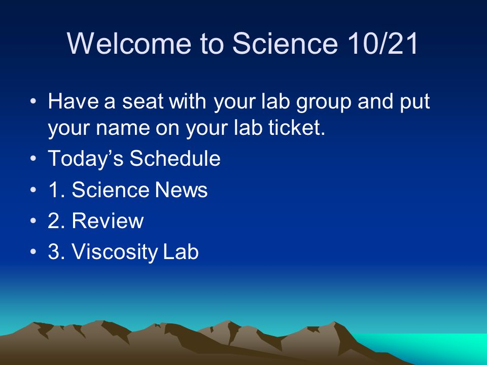 Welcome to Science 10/21 Have a seat with your lab group and put your name on your lab ticket. Today's Schedule 1. Science News 2. Review 3. Viscosity