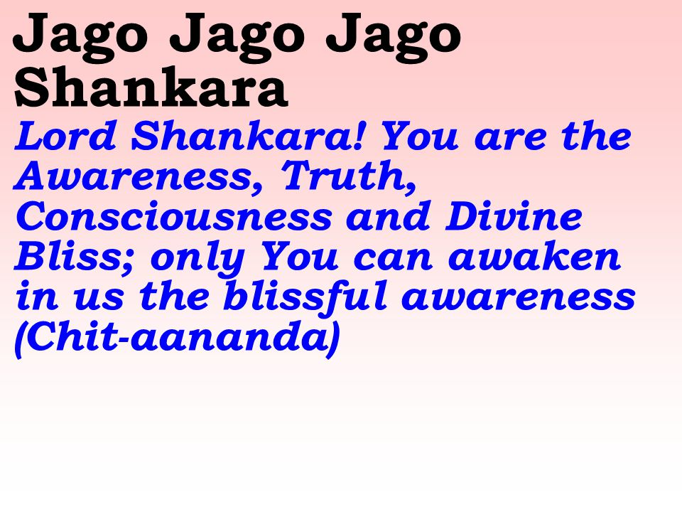 Jago Jago Jago Shankara Lord Shankara! You are the Awareness, Truth, Consciousness and Divine Bliss; only You can awaken in us the blissful awareness