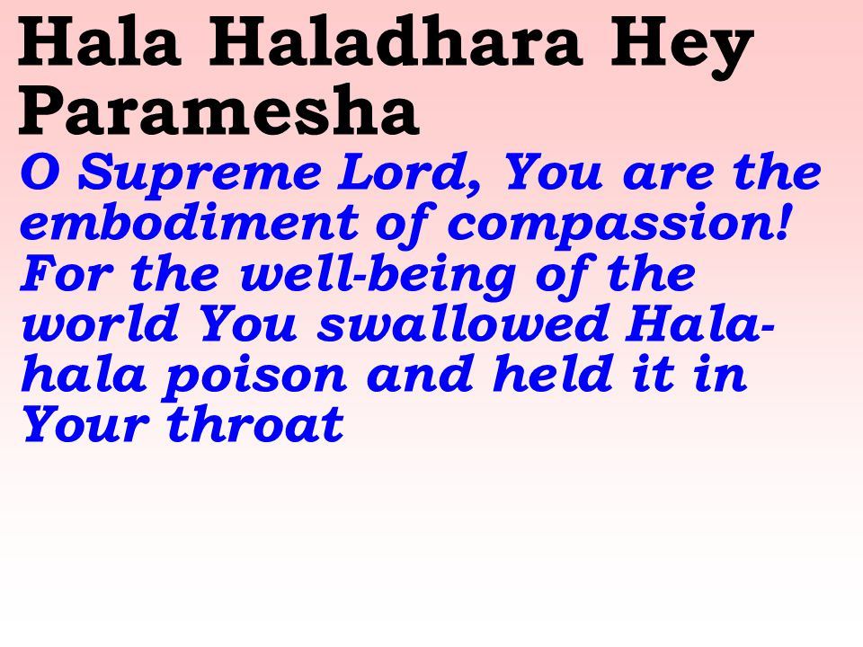 Hala Haladhara Hey Paramesha O Supreme Lord, You are the embodiment of compassion! For the well-being of the world You swallowed Hala- hala poison and