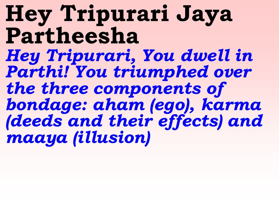 Hey Tripurari Jaya Partheesha Hey Tripurari, You dwell in Parthi! You triumphed over the three components of bondage: aham (ego), karma (deeds and the
