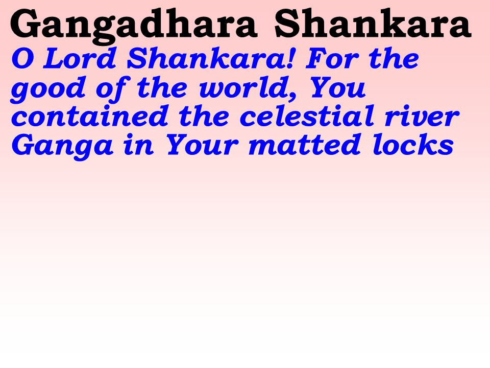 Gangadhara Shankara O Lord Shankara! For the good of the world, You contained the celestial river Ganga in Your matted locks