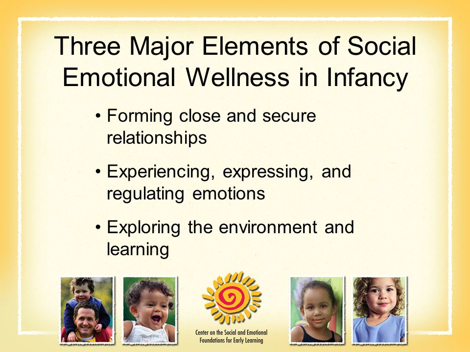 Three Major Elements of Social Emotional Wellness in Infancy Forming close and secure relationships Experiencing, expressing, and regulating emotions Exploring the environment and learning