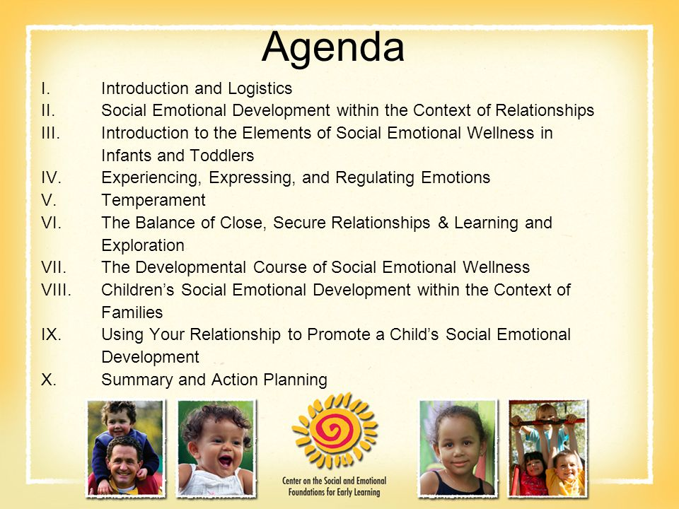 Agenda I.Introduction and Logistics II.Social Emotional Development within the Context of Relationships III.Introduction to the Elements of Social Emotional Wellness in Infants and Toddlers IV.Experiencing, Expressing, and Regulating Emotions V.Temperament VI.The Balance of Close, Secure Relationships & Learning and Exploration VII.The Developmental Course of Social Emotional Wellness VIII.Children's Social Emotional Development within the Context of Families IX.Using Your Relationship to Promote a Child's Social Emotional Development X.Summary and Action Planning