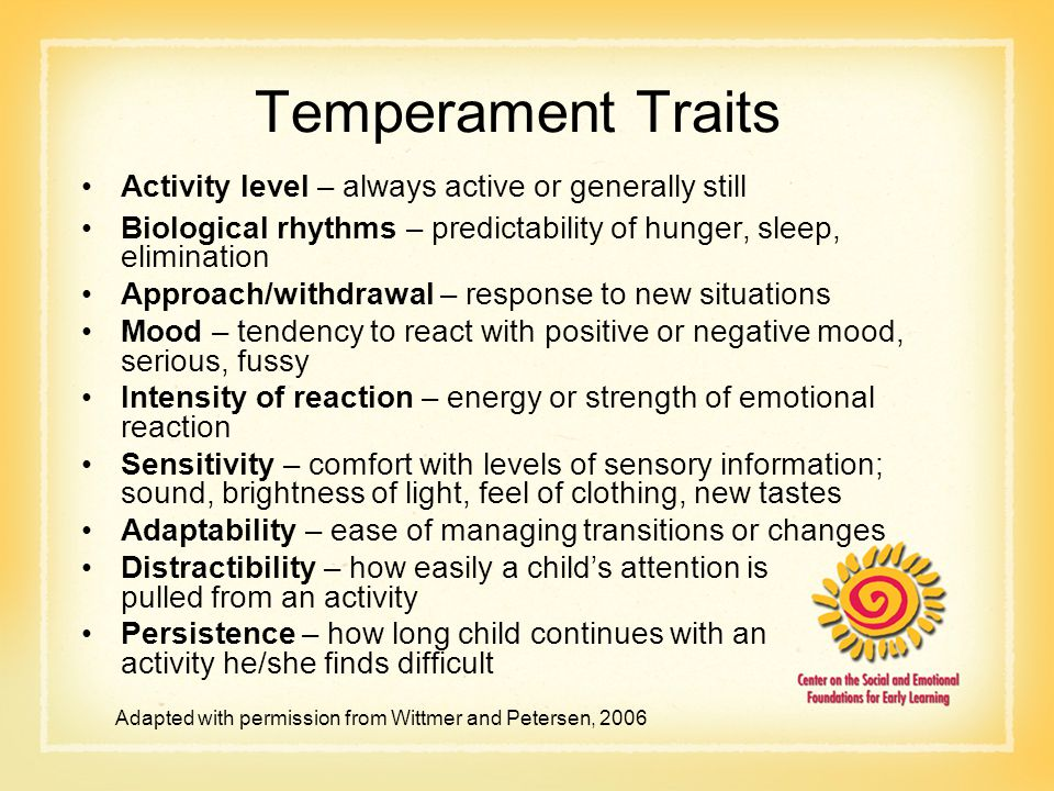 Temperament Traits Activity level – always active or generally still Biological rhythms – predictability of hunger, sleep, elimination Approach/withdrawal – response to new situations Mood – tendency to react with positive or negative mood, serious, fussy Intensity of reaction – energy or strength of emotional reaction Sensitivity – comfort with levels of sensory information; sound, brightness of light, feel of clothing, new tastes Adaptability – ease of managing transitions or changes Distractibility – how easily a child's attention is pulled from an activity Persistence – how long child continues with an activity he/she finds difficult Adapted with permission from Wittmer and Petersen, 2006