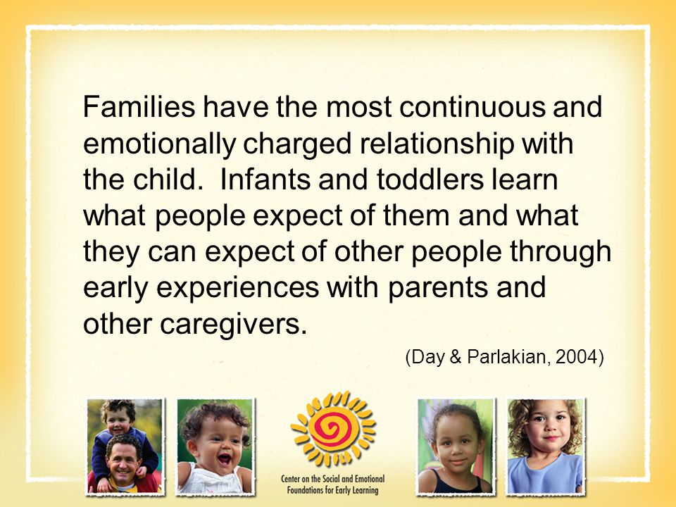 Families have the most continuous and emotionally charged relationship with the child.