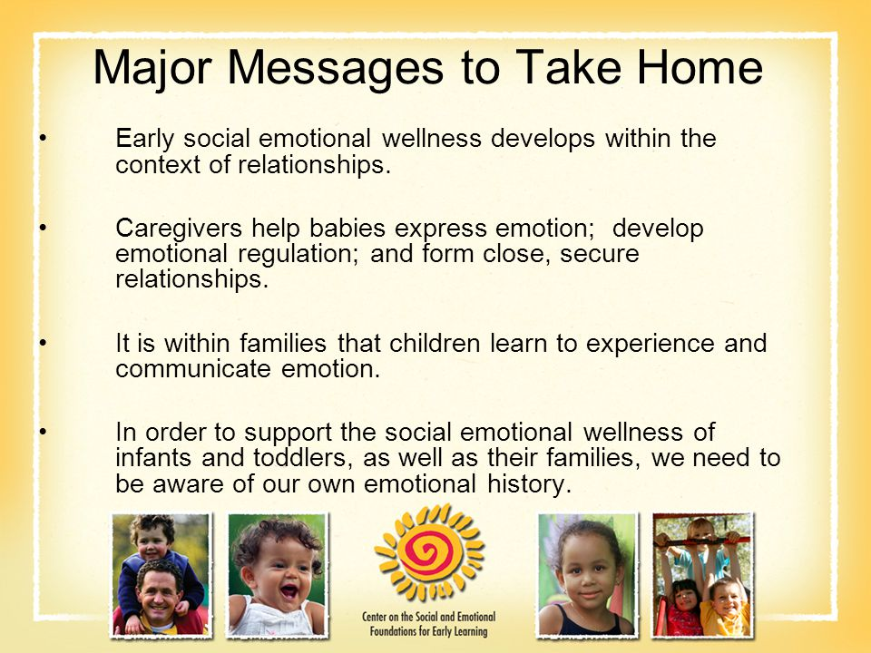 Major Messages to Take Home Early social emotional wellness develops within the context of relationships.
