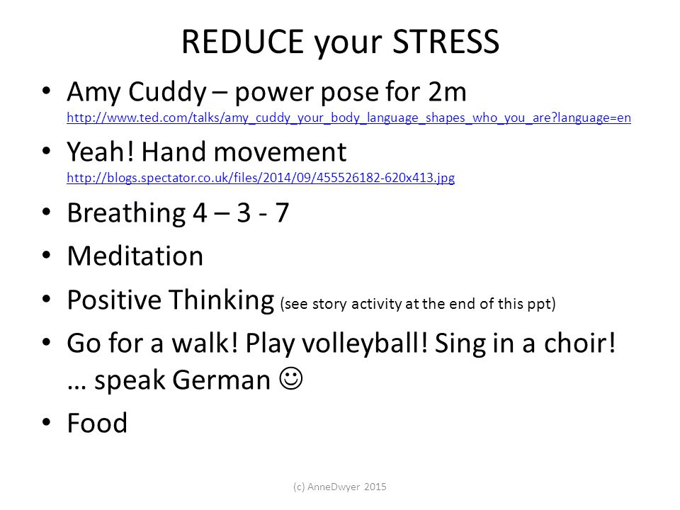 REDUCE your STRESS Amy Cuddy – power pose for 2m http://www.ted.com/talks/amy_cuddy_your_body_language_shapes_who_you_are language=en http://www.ted.com/talks/amy_cuddy_your_body_language_shapes_who_you_are language=en Yeah.