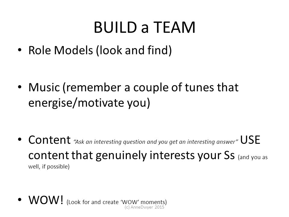 BUILD a TEAM Role Models (look and find) Music (remember a couple of tunes that energise/motivate you) Content Ask an interesting question and you get an interesting answer USE content that genuinely interests your Ss (and you as well, if possible) WOW.