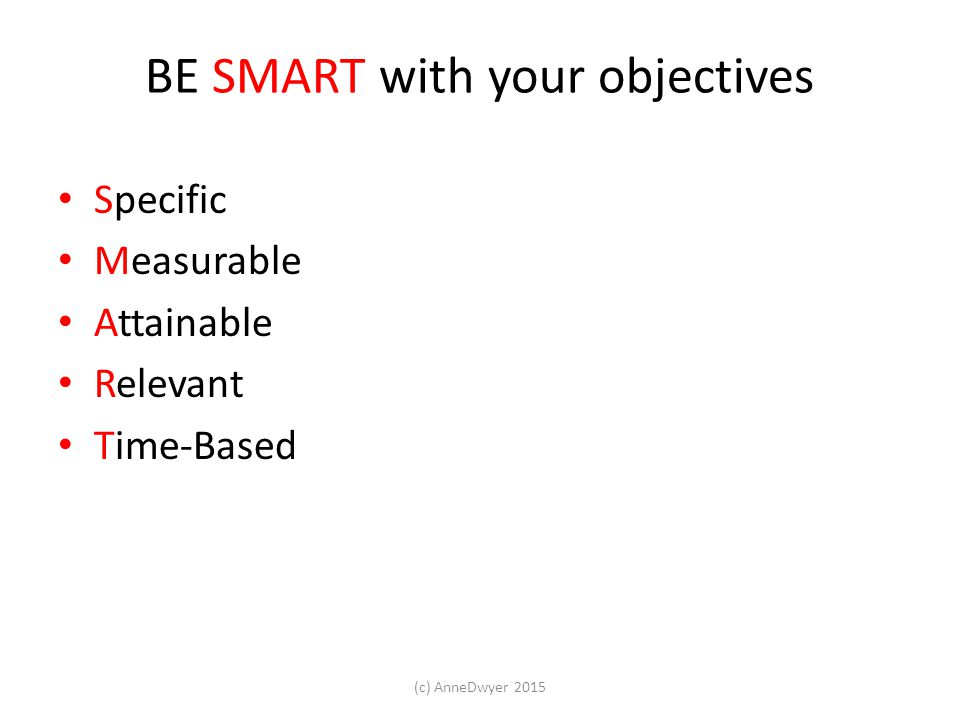 BE SMART with your objectives Specific Measurable Attainable Relevant Time-Based (c) AnneDwyer 2015