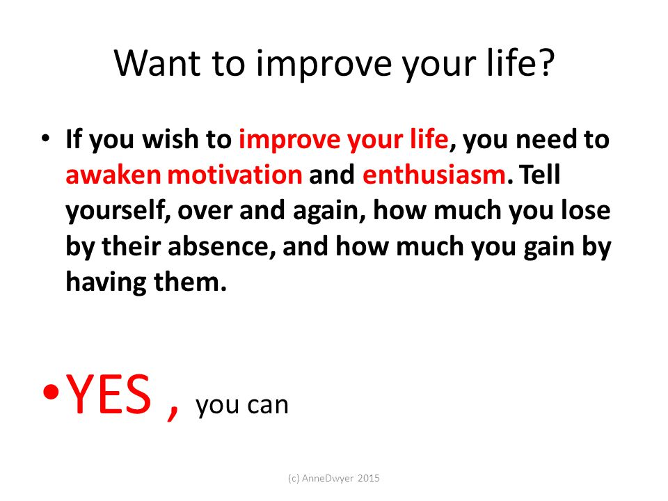 Want to improve your life.