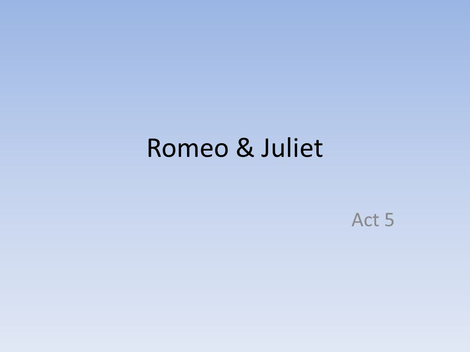 5.1 Summary Balthasar has rushed to tell Romeo that he has seen Juliet lying in her tomb; not knowing the truth.