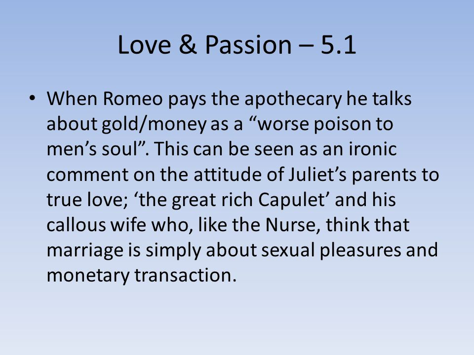 Love & Passion – 5.1 When Romeo pays the apothecary he talks about gold/money as a worse poison to men's soul .