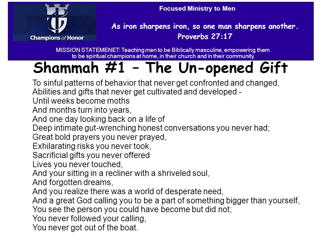 Shammah #1 – The Un-opened Gift To sinful patterns of behavior that never get confronted and changed, Abilities and gifts that never get cultivated and developed - Until weeks become moths And months turn into years, And one day looking back on a life of Deep intimate gut-wrenching honest conversations you never had; Great bold prayers you never prayed, Exhilarating risks you never took, Sacrificial gifts you never offered Lives you never touched, And your sitting in a recliner with a shriveled soul, And forgotten dreams, And you realize there was a world of desperate need, And a great God calling you to be a part of something bigger than yourself, You see the person you could have become but did not; You never followed your calling, You never got out of the boat.