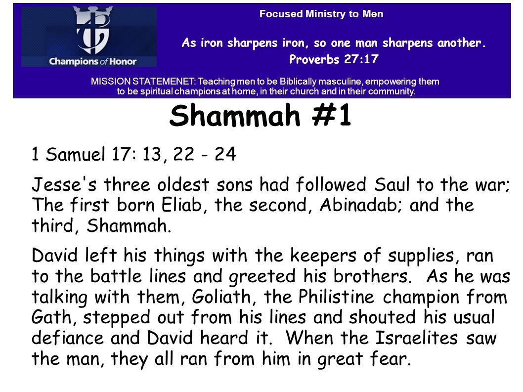 Shammah #1 1 Samuel 17: 13, 22 - 24 Jesse s three oldest sons had followed Saul to the war; The first born Eliab, the second, Abinadab; and the third, Shammah.