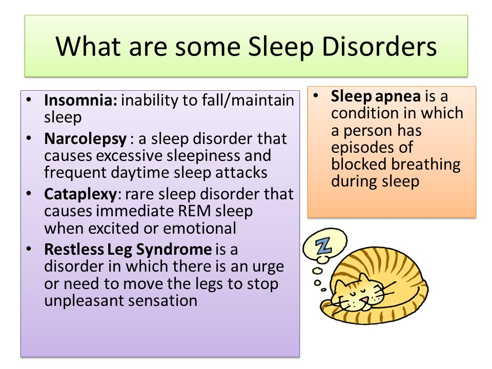 What are some Sleep Disorders Insomnia: inability to fall/maintain sleep Narcolepsy : a sleep disorder that causes excessive sleepiness and frequent daytime sleep attacks Cataplexy: rare sleep disorder that causes immediate REM sleep when excited or emotional Restless Leg Syndrome is a disorder in which there is an urge or need to move the legs to stop unpleasant sensation Insomnia: inability to fall/maintain sleep Narcolepsy : a sleep disorder that causes excessive sleepiness and frequent daytime sleep attacks Cataplexy: rare sleep disorder that causes immediate REM sleep when excited or emotional Restless Leg Syndrome is a disorder in which there is an urge or need to move the legs to stop unpleasant sensation Sleep apnea is a condition in which a person has episodes of blocked breathing during sleep