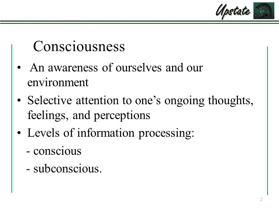 Consciousness An awareness of ourselves and our environment Selective attention to one's ongoing thoughts, feelings, and perceptions Levels of information processing: - conscious - subconscious.