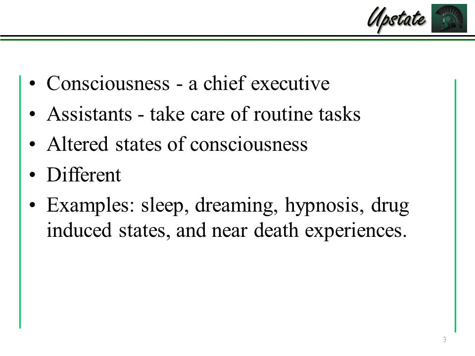 Consciousness - a chief executive Assistants - take care of routine tasks Altered states of consciousness Different Examples: sleep, dreaming, hypnosis, drug induced states, and near death experiences.