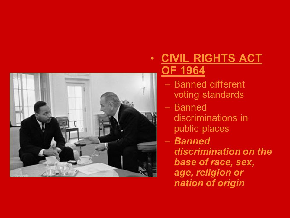 CIVIL RIGHTS ACT OF 1964 –Banned different voting standards –Banned discriminations in public places –Banned discrimination on the base of race, sex,