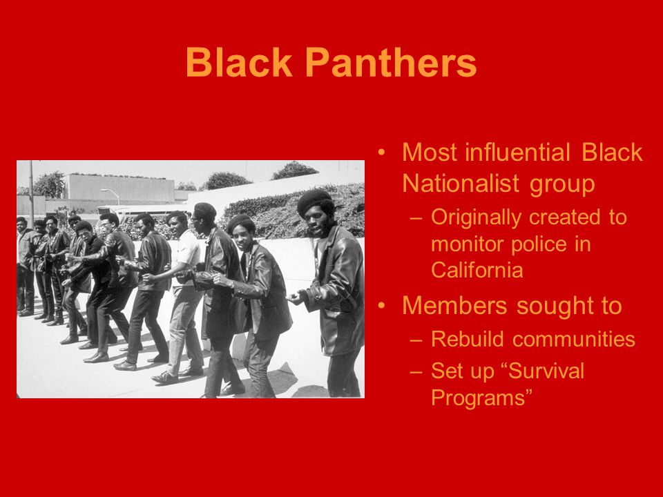 Black Panthers Most influential Black Nationalist group –Originally created to monitor police in California Members sought to –Rebuild communities –Se