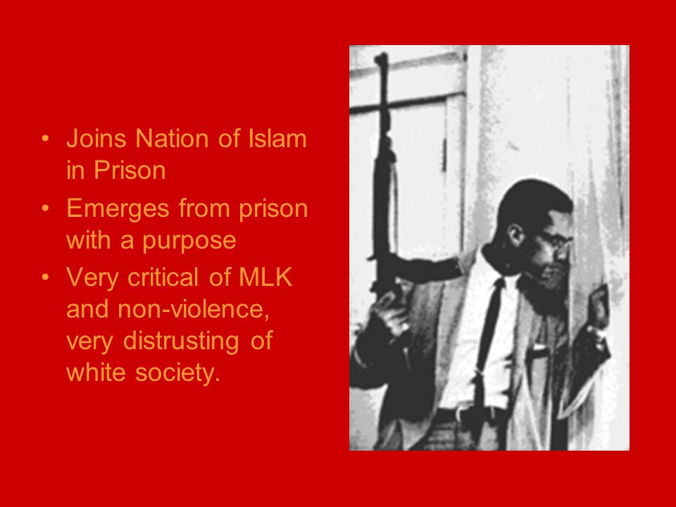 Joins Nation of Islam in Prison Emerges from prison with a purpose Very critical of MLK and non-violence, very distrusting of white society.