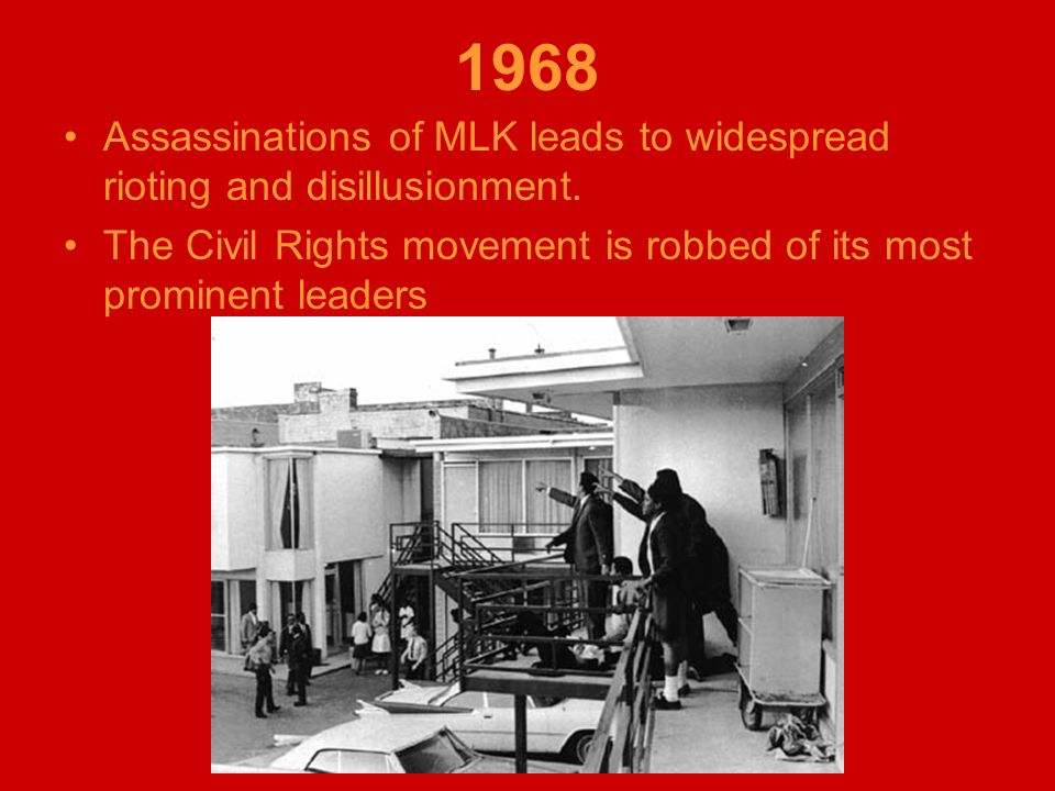 1968 Assassinations of MLK leads to widespread rioting and disillusionment. The Civil Rights movement is robbed of its most prominent leaders
