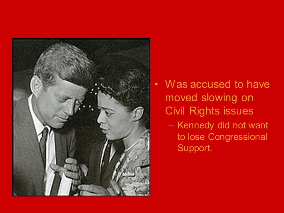 Was accused to have moved slowing on Civil Rights issues –Kennedy did not want to lose Congressional Support.
