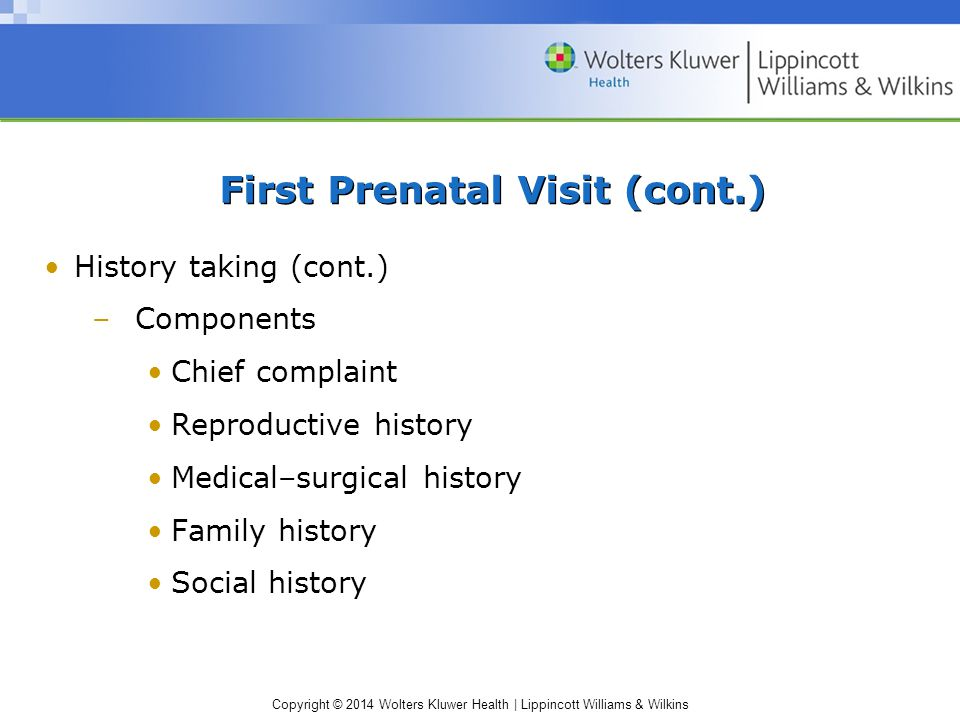 Copyright © 2014 Wolters Kluwer Health | Lippincott Williams & Wilkins First Prenatal Visit (cont.) History taking (cont.) –Components Chief complaint