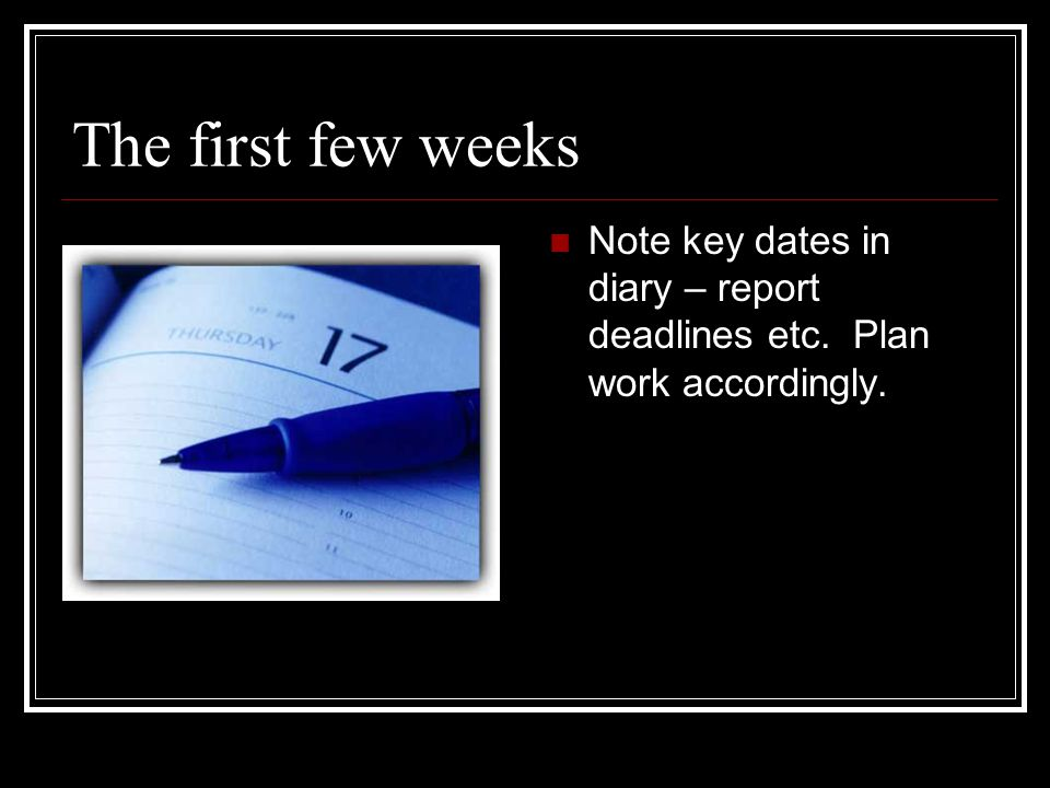 The first few weeks Note key dates in diary – report deadlines etc. Plan work accordingly.