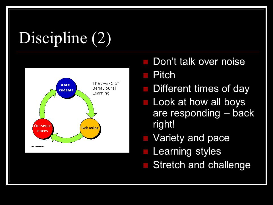 Discipline (2) Don't talk over noise Pitch Different times of day Look at how all boys are responding – back right.