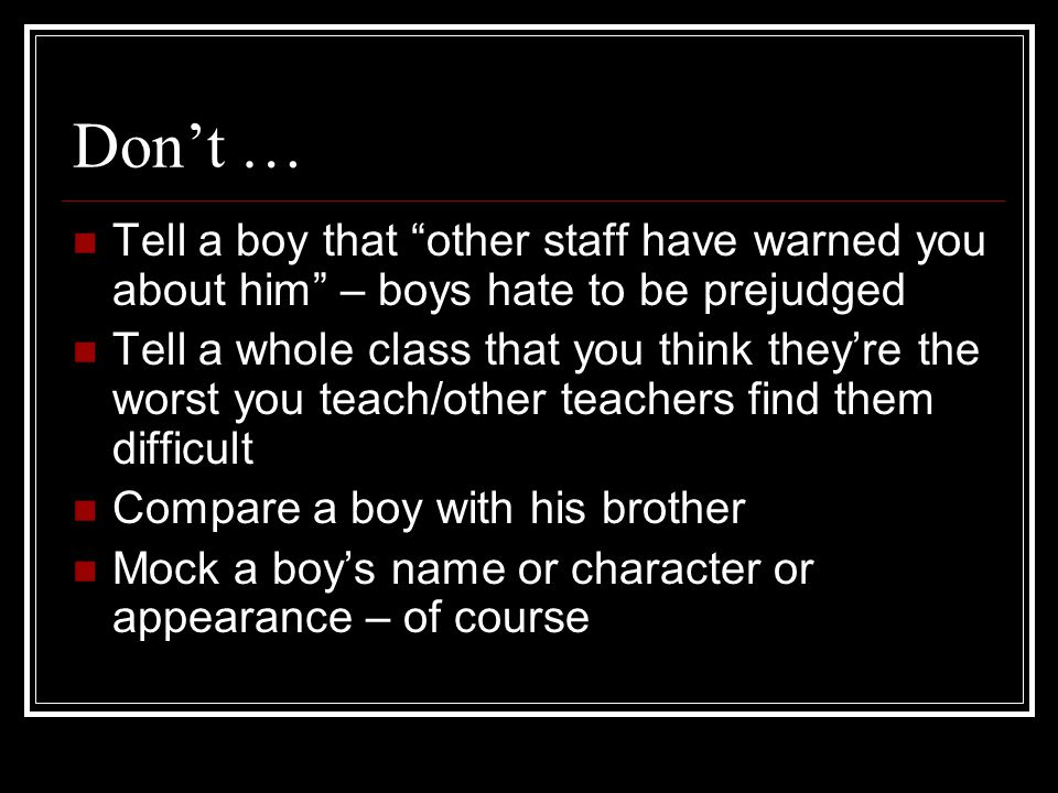Don't … Tell a boy that other staff have warned you about him – boys hate to be prejudged Tell a whole class that you think they're the worst you teach/other teachers find them difficult Compare a boy with his brother Mock a boy's name or character or appearance – of course