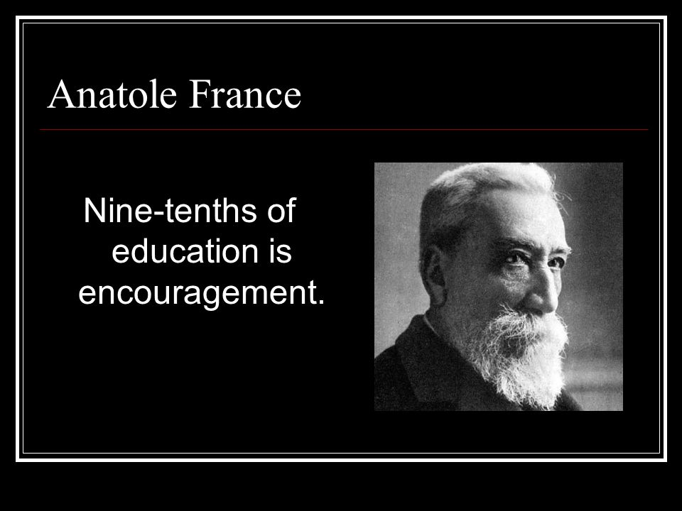 Anatole France Nine-tenths of education is encouragement.