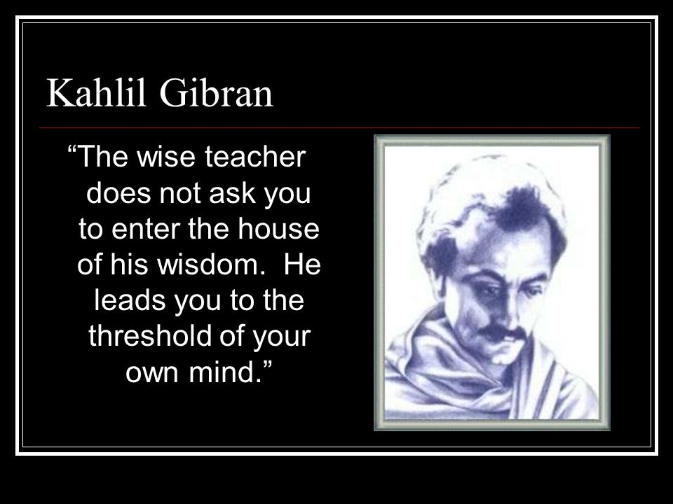 Kahlil Gibran The wise teacher does not ask you to enter the house of his wisdom.