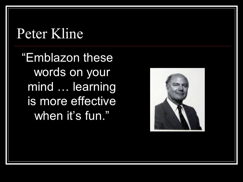 Peter Kline Emblazon these words on your mind … learning is more effective when it's fun.
