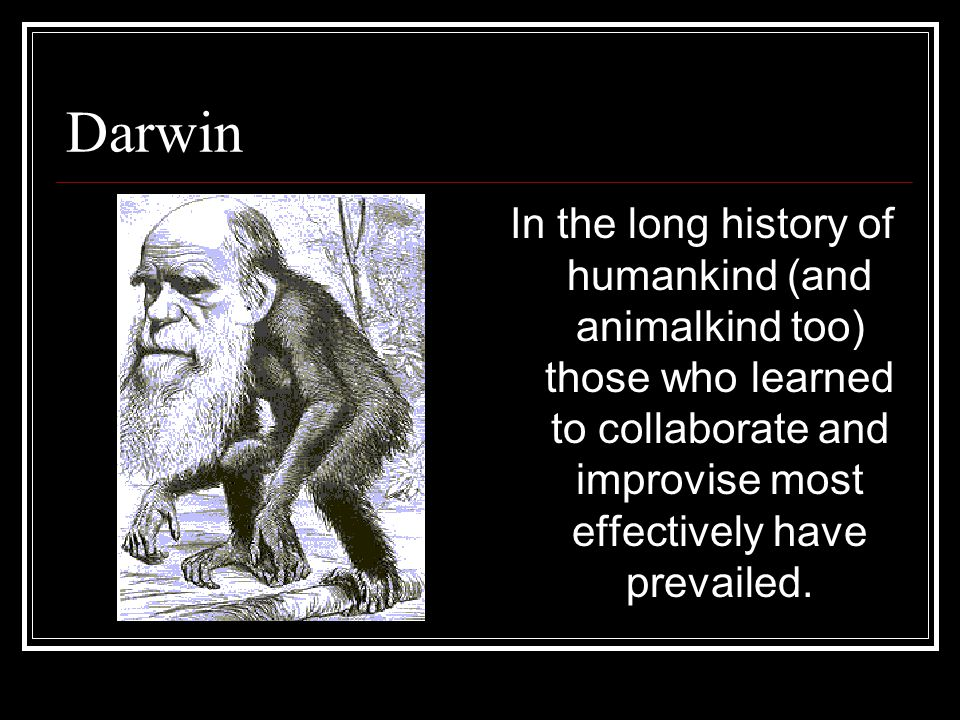 Darwin In the long history of humankind (and animalkind too) those who learned to collaborate and improvise most effectively have prevailed.
