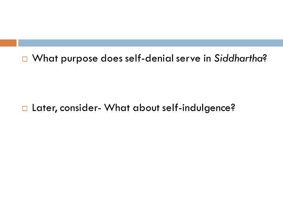  What purpose does self-denial serve in Siddhartha?  Later, consider- What about self-indulgence?