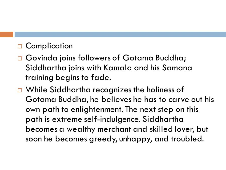  Complication  Govinda joins followers of Gotama Buddha; Siddhartha joins with Kamala and his Samana training begins to fade.