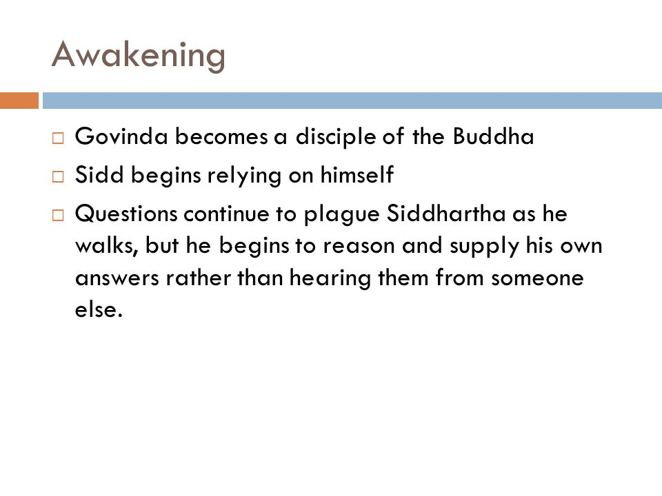 Awakening  Govinda becomes a disciple of the Buddha  Sidd begins relying on himself  Questions continue to plague Siddhartha as he walks, but he begins to reason and supply his own answers rather than hearing them from someone else.