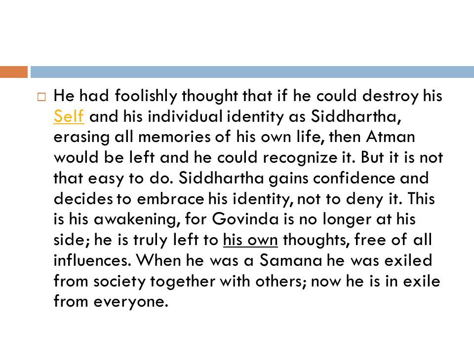  He had foolishly thought that if he could destroy his Self and his individual identity as Siddhartha, erasing all memories of his own life, then Atman would be left and he could recognize it.